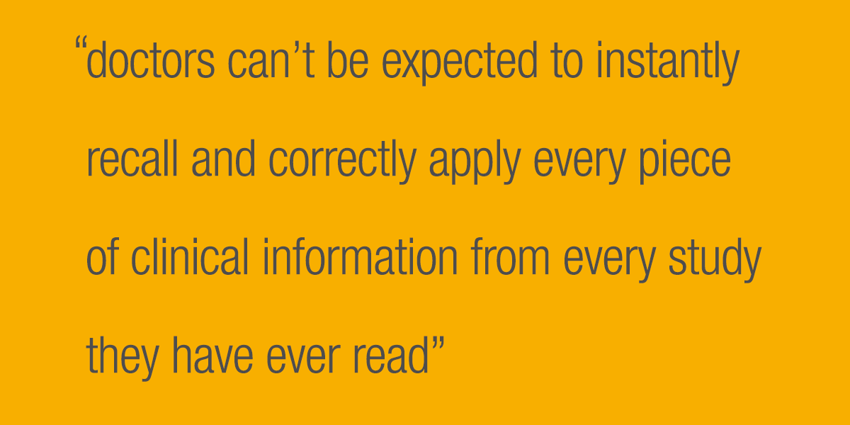 Doctors can't be expected to instantly recall and correctly apply every piece of clinical information from every study they have ever read