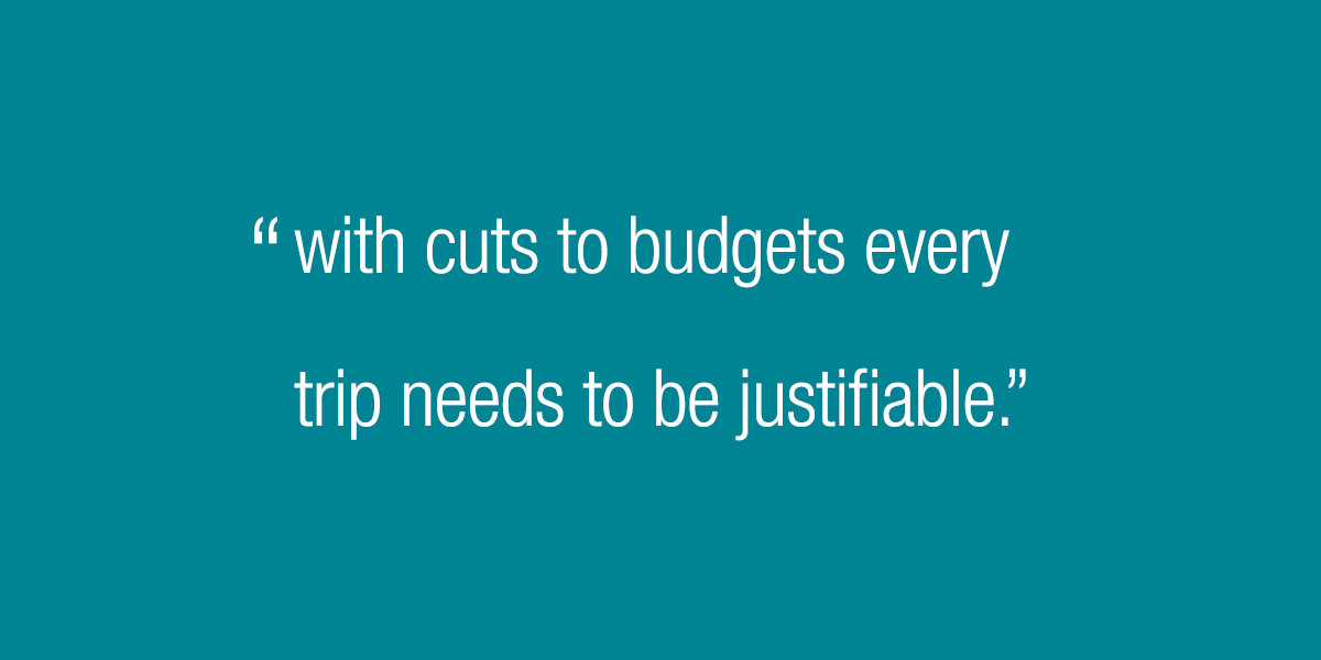 With cuts to budgets every trip needs to be justifiable