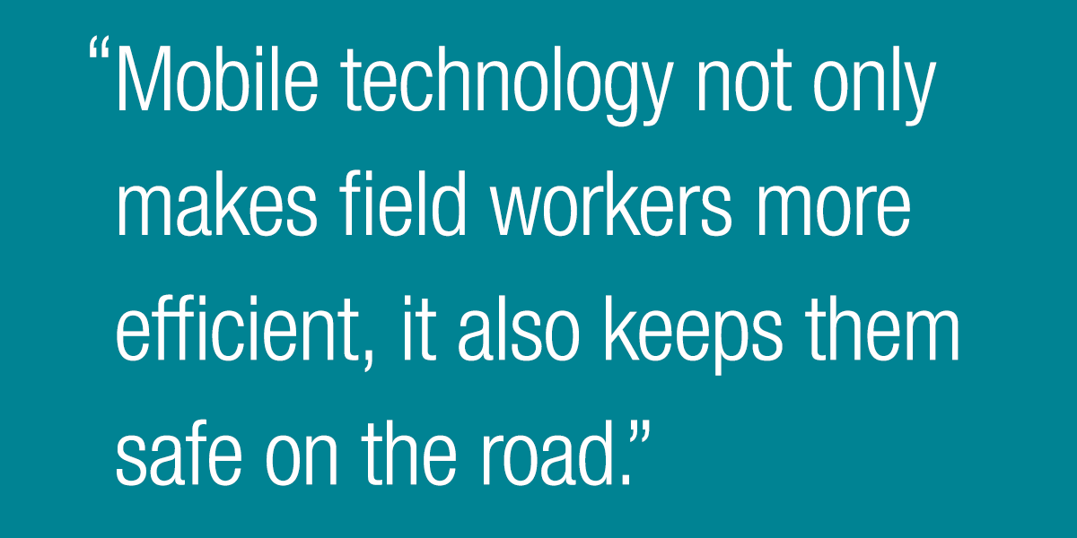 Mobile technology not only makes field workers more efficient, it also keeps them safe on the road