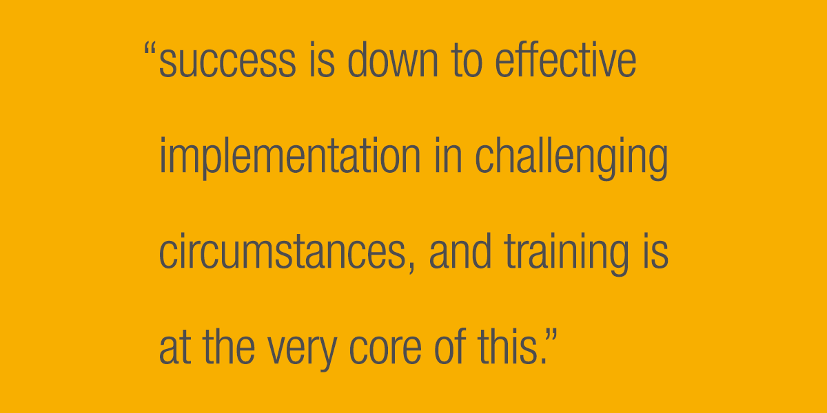 Success is down to effective implementation in challenging circumstances, and training is at the very core of this