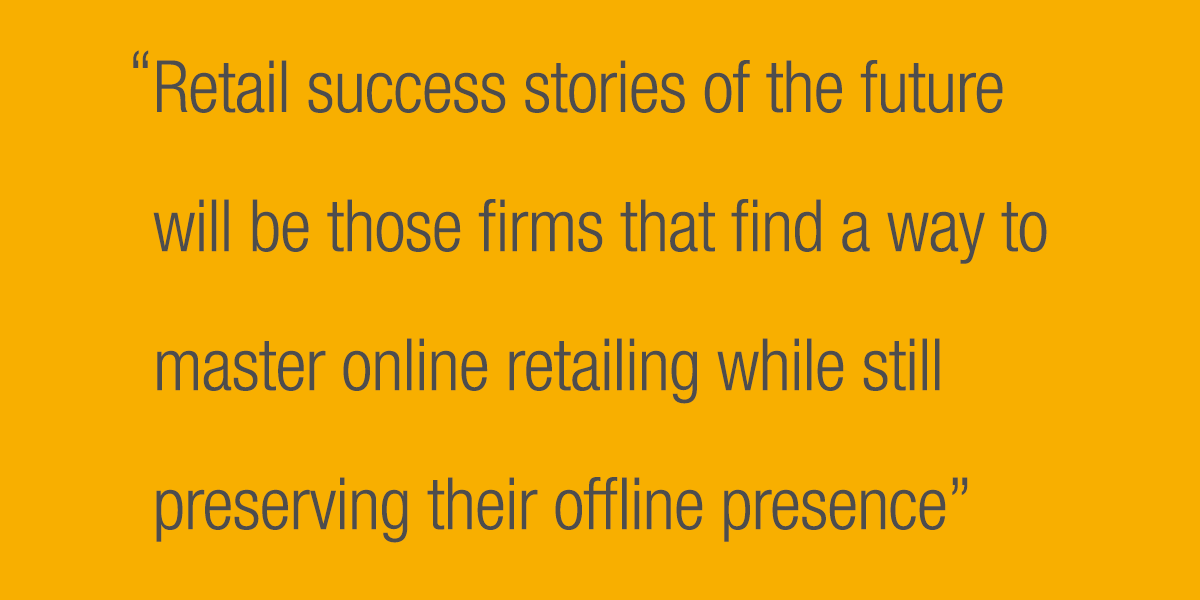 Retail success stories of the future will be those firms that find a way to master online retailing while still preserving their off-line presence