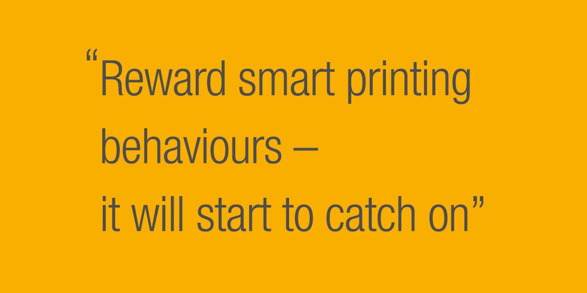 Reward smart printing behaviours - it will start to catch on