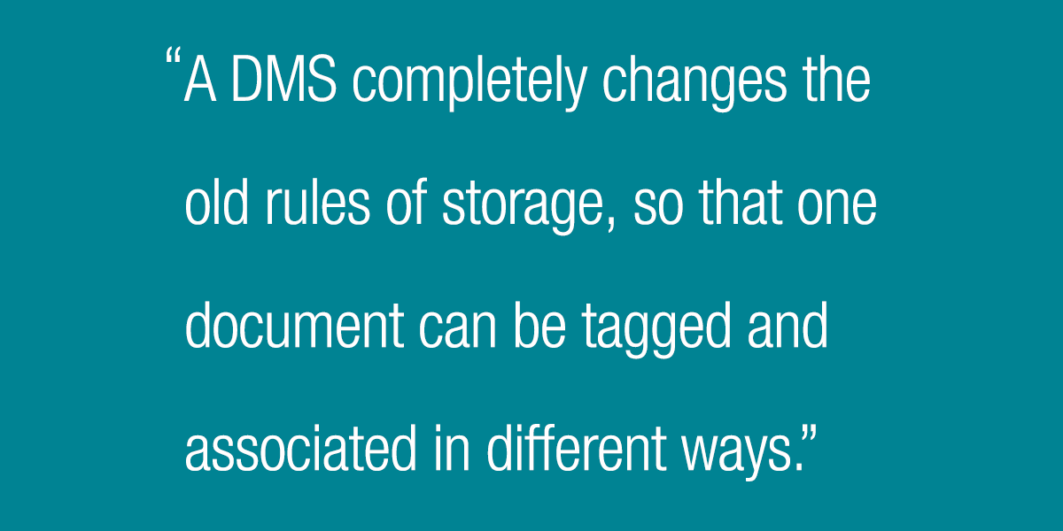 A DMS completely changes the old rules of storage, so that one document can be tagged and associated in different ways