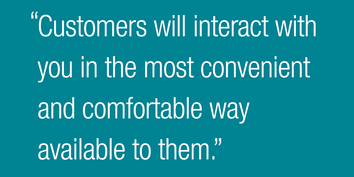 Customers will interact with you in the most convenient and comfortable way available to them