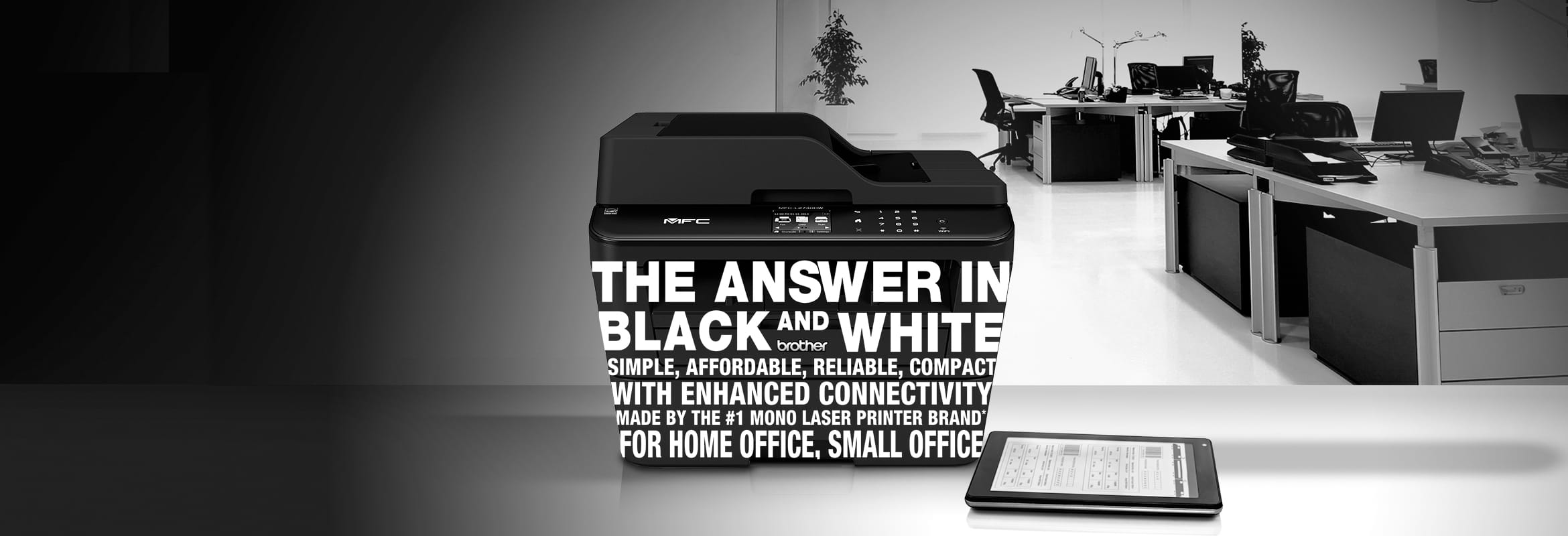 The answer in black and white. Simple, Affordable, reliable, compact with enhanced connectivity. made by Brother, the number one mono laser printer brand. For home office and small office.